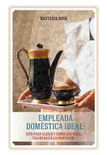 Empleada domestica ideal. Tips para elegir y consejos para triunfar en la profesion (Rose Nastasia)