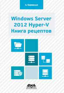 Windows Server 2012 Hyper-V. Книга рецептов - Карвальо Леандро