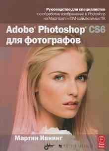 Adobe Photoshop CS6 для фотографов (Ивнинг Мартин)